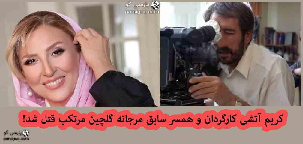 کریم آتشی کارگردان و همسر سابق مرجانه گلچین مرتکب قتل شد